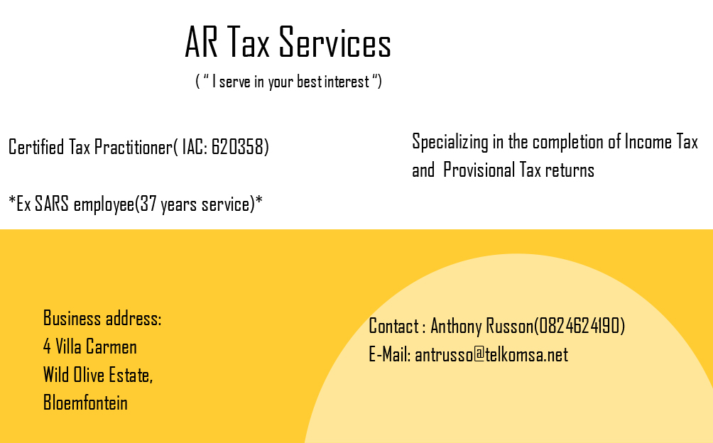 A R Tax Services. Specializing in completion of income tax and provisional tax returns. Contact Anthony Russon at 0 8 2 4 6 2 4 1 9 0 or email to antrusso@telkomsa.net. Addres is 4 villa carmen in wild olive estate, bloemfontein. Certified tax practitioner number I A C 620358. Ex S A R S employee of 37 years.